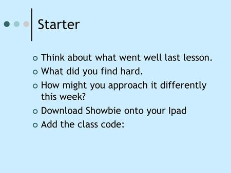 Starter Think about what went well last lesson. What did you find hard. How might you approach it differently this week? Download Showbie onto your Ipad.