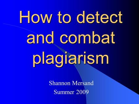 How to detect and combat plagiarism Shannon Mersand Summer 2009.