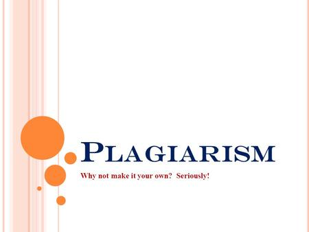 P LAGIARISM Why not make it your own? Seriously!.