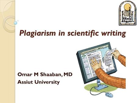 Plagiarism in scientific writing Omar M Shaaban, MD Assiut University.