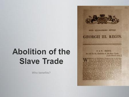Who benefits?. Focus: Parliament is debating the abolition of the slave trade. Most Members of Parliament (MPs) are against the abolition of the slave.