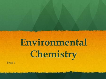 "Environmental Chemistry Topic 1. Environmental Chemistry "" Chemicals make up the underlying fabric of the world. They are part of the process in all natural."