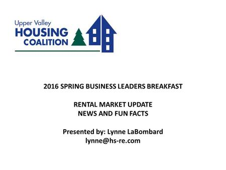 2016 SPRING BUSINESS LEADERS BREAKFAST RENTAL MARKET UPDATE NEWS AND FUN FACTS Presented by: Lynne LaBombard