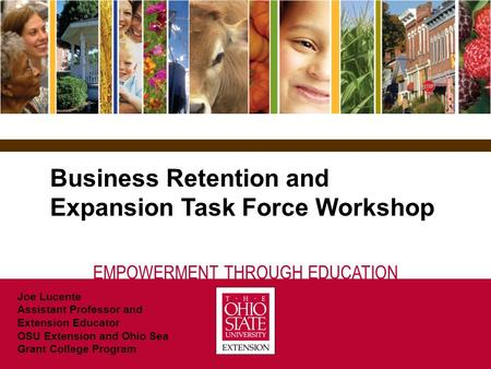EMPOWERMENT THROUGH EDUCATION Business Retention and Expansion Task Force Workshop Joe Lucente Assistant Professor and Extension Educator OSU Extension.