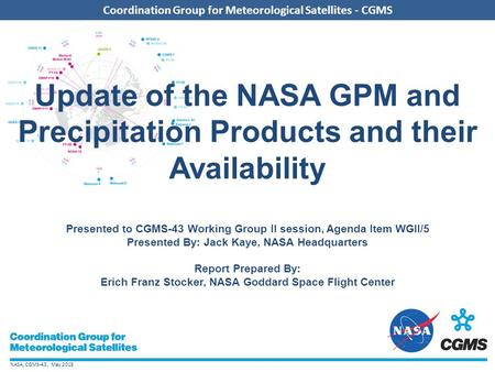 NASA, CGMS-43, May 2015 Coordination Group for Meteorological Satellites - CGMS Update of the NASA GPM and Precipitation Products and their Availability.