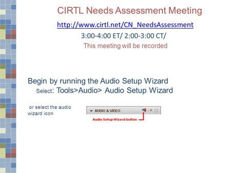 CIRTL Needs Assessment Meeting  3:00-4:00 ET/ 2:00-3:00 CT/ This meeting will be recorded Begin by running the Audio.