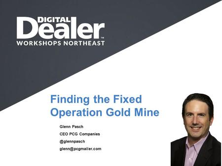 Finding the Fixed Operation Gold Mine Glenn Pasch CEO PCG Full Name I Company I Job Title I  .