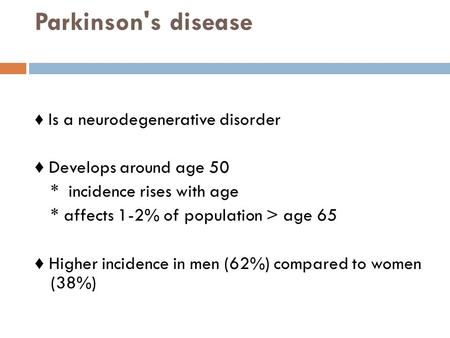 Parkinson's disease ♦ Is a neurodegenerative disorder ♦ Develops around age 50 * incidence rises with age * affects 1-2% of population > age 65 ♦ Higher.