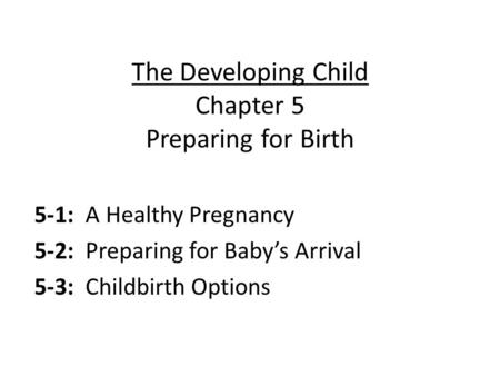 The Developing Child Chapter 5 Preparing for Birth 5-1: A Healthy Pregnancy 5-2: Preparing for Baby's Arrival 5-3: Childbirth Options.