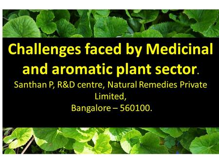 Challenges faced by Medicinal and aromatic plant sector. Santhan P, R&D centre, Natural Remedies Private Limited, Bangalore – 560100.