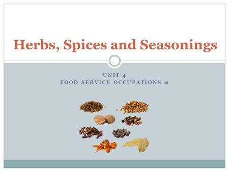 UNIT 4 FOOD SERVICE OCCUPATIONS 2 Herbs, Spices and Seasonings.