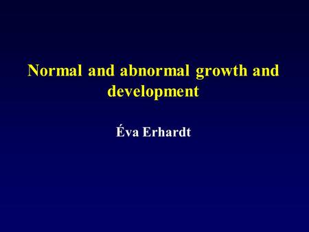 Normal and abnormal growth and development Éva Erhardt.