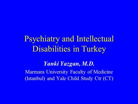 Psychiatry and Intellectual Disabilities in Turkey Yanki Yazgan, M.D. Marmara University Faculty of Medicine (Istanbul) and Yale Child Study Ctr (CT)