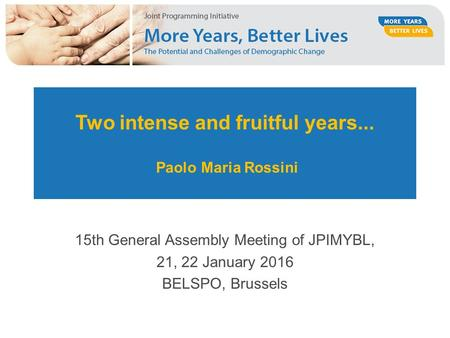 Two intense and fruitful years... Paolo Maria Rossini 15th General Assembly Meeting of JPIMYBL, 21, 22 January 2016 BELSPO, Brussels.