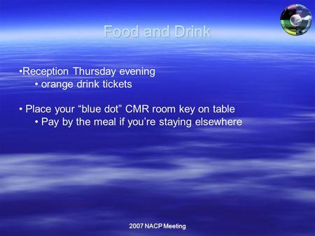 "2007 NACP Meeting Food and Drink Reception Thursday evening orange drink tickets Place your ""blue dot"" CMR room key on table Pay by the meal if you're."
