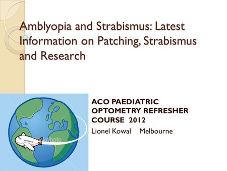 Amblyopia and Strabismus: Latest Information on Patching, Strabismus and Research ACO PAEDIATRIC OPTOMETRY REFRESHER COURSE 2012 Lionel Kowal Melbourne.