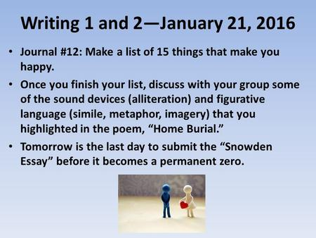 Writing 1 and 2—January 21, 2016 Journal #12: Make a list of 15 things that make you happy. Once you finish your list, discuss with your group some of.