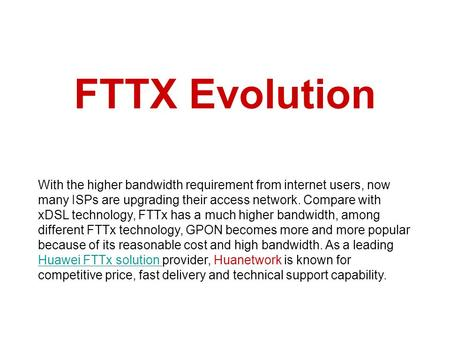 FTTX Evolution With the higher bandwidth requirement from internet users, now many ISPs are upgrading their access network. Compare with xDSL technology,