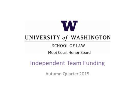 Independent Team Funding Autumn Quarter 2015. Past Independent Teams Duberstein Bankruptcy Moot Court Competition Mardi Gras Sports Law Competition National.