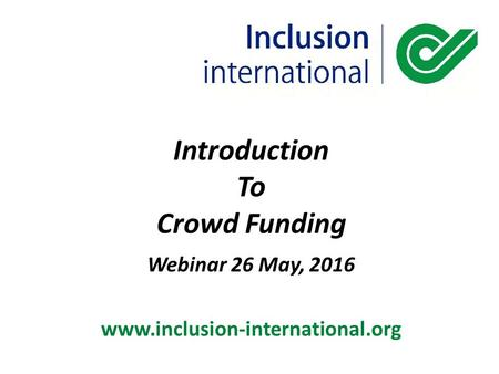 Introduction To Crowd Funding Webinar 26 May, 2016 www.inclusion-international.org.