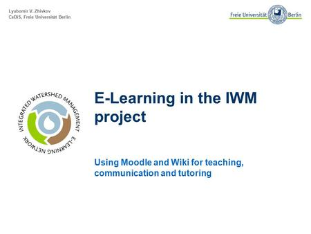 Lyubomir V. Zhivkov CeDiS, Freie Universität Berlin E-Learning in the IWM project Using Moodle and Wiki for teaching, communication and tutoring.
