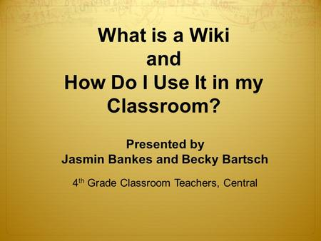 What is a Wiki and How Do I Use It in my Classroom? Presented by Jasmin Bankes and Becky Bartsch 4 th Grade Classroom Teachers, Central.
