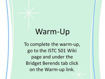 Warm-Up To complete the warm-up, go to the ISTC 501 Wiki page and under the Bridget Berends tab click on the Warm-up link.