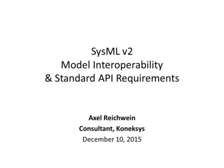 SysML v2 Model Interoperability & Standard API Requirements Axel Reichwein Consultant, Koneksys December 10, 2015.