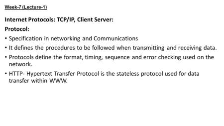 Week-7 (Lecture-1) Internet Protocols: TCP/IP, Client Server: Protocol: Specification in networking and Communications It defines the procedures to be.