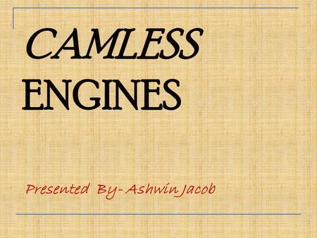 CAMLESS ENGINES Presented By- Ashwin Jacob. What Is Cam??? Cam is a rotating machine element which gives reciprocating motion to the follower. The motion.
