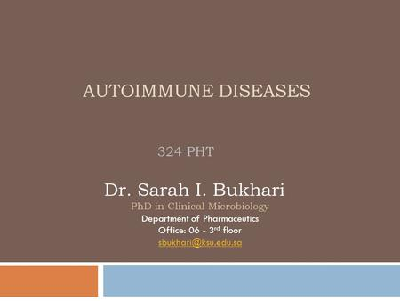 AUTOIMMUNE DISEASES 324 PHT Dr. Sarah I. Bukhari PhD in Clinical Microbiology Department of Pharmaceutics Office: 06 - 3 rd floor