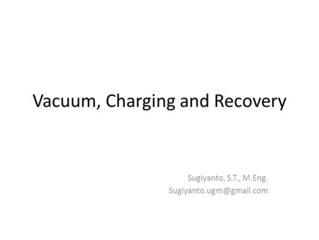 Vacuum, Charging and Recovery Sugiyanto, S.T., M.Eng.