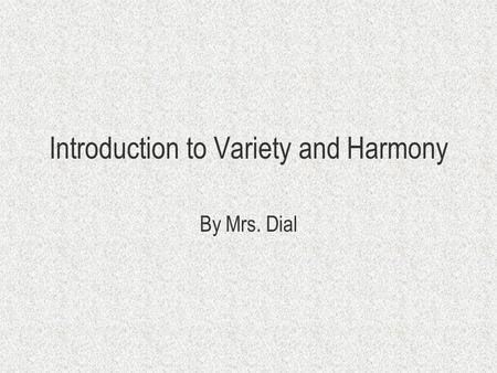 Introduction to Variety and Harmony By Mrs. Dial.