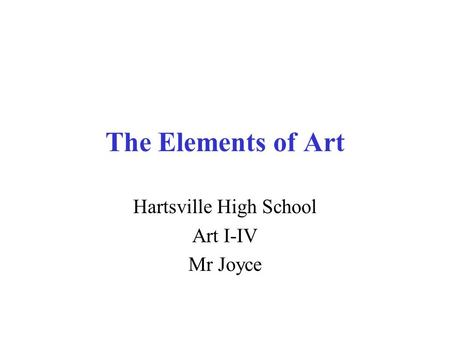 The Elements of Art Hartsville High School Art I-IV Mr Joyce.