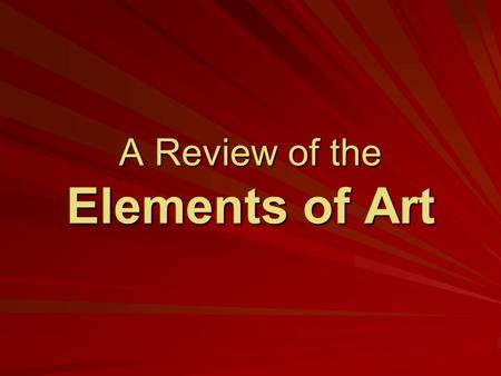 A Review of the Elements of Art. What are the Elements of Art? Elements of art are the things that make up a piece of art: –Line - Form - Colour - Space.