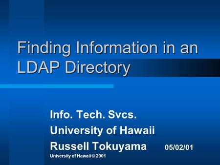 Finding Information in an LDAP Directory Info. Tech. Svcs. University of Hawaii Russell Tokuyama 05/02/01 University of Hawaii © 2001.