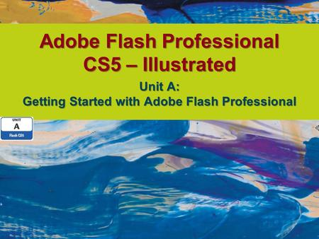 Adobe Flash Professional CS5 – Illustrated Unit A: Getting Started with Adobe Flash Professional.