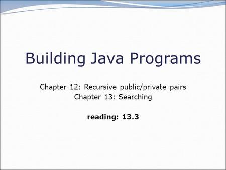 Building Java Programs Chapter 12: Recursive public/private pairs Chapter 13: Searching reading: 13.3.
