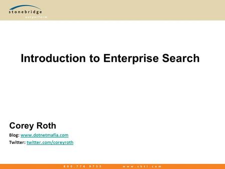 Introduction to Enterprise Search Corey Roth Blog: www.dotnetmafia.comwww.dotnetmafia.com Twitter: twitter.com/coreyrothtwitter.com/coreyroth.