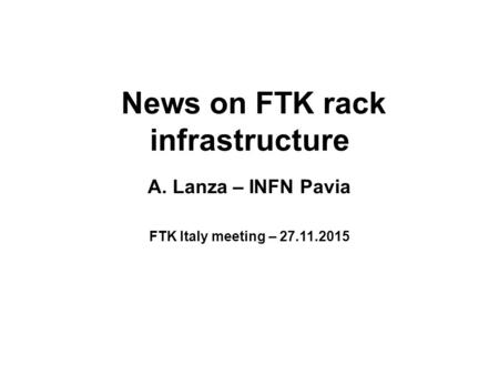 News on FTK rack infrastructure A. Lanza – INFN Pavia FTK Italy meeting – 27.11.2015.
