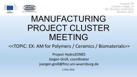 ADDITIVE MANUFACTURING PROJECT CLUSTER MEETING > Fundació CIM C/Llorens i Artigas, 12 Parc Tecnològic de Barcelona Barcelona, Spain 2 May 2016 Project.