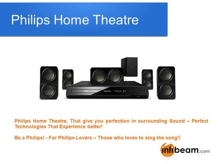 Philips Home Theatre Philips Home Theatre, That give you perfection in surrounding Sound – Perfect Technologies That Experience better! Be a Philips! -