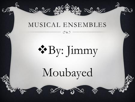 MUSICAL ENSEMBLES  By: Jimmy Moubayed. CHORAL (VOCAL) Definition: Musical group of singers. Instrumentation: Soprano, Alto, Tenor, Baritone, and Bass.