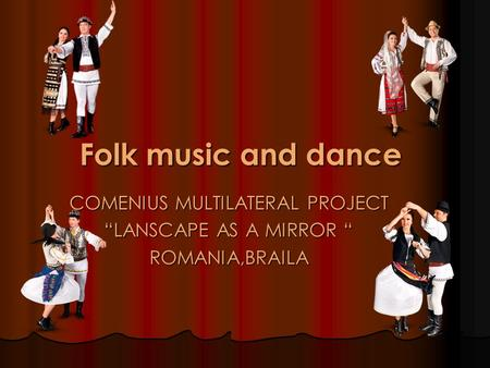 "COMENIUS MULTILATERAL PROJECT ""LANSCAPE AS A MIRROR "" ROMANIA,BRAILA Folk music and dance."