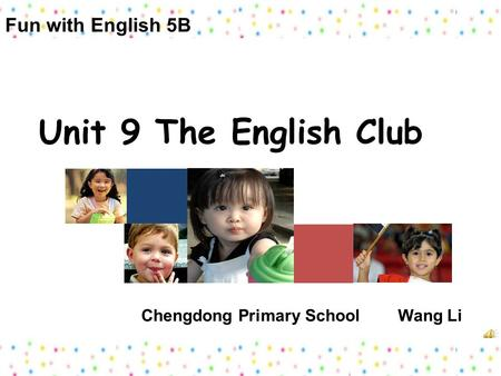 Unit 9 The English Club Chengdong Primary School Wang Li Fun with English 5B.