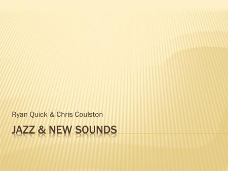 Ryan Quick & Chris Coulston.  The 20's brought along a opportunity of new sounds and music.