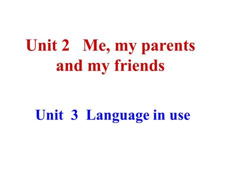 Unit 3 Language in use Unit 2 Me, my parents and my friends.