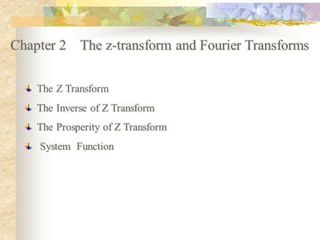 Chapter 2 The z-transform and Fourier Transforms The Z Transform The Inverse of Z Transform The Prosperity of Z Transform System Function System Function.