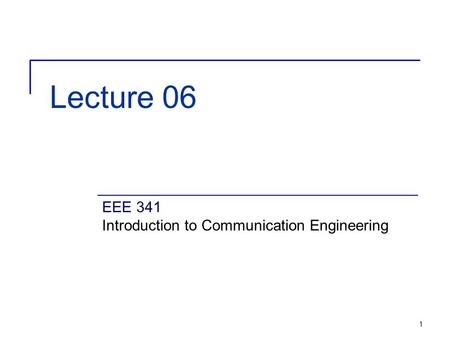 1 Lecture 06 EEE 341 Introduction to Communication Engineering.