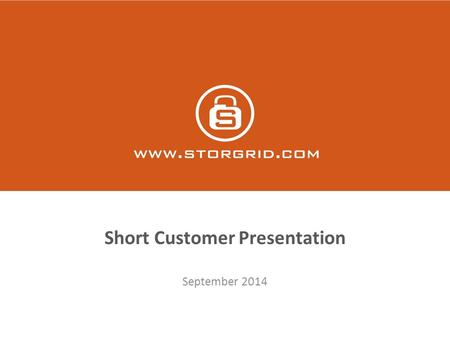 Short Customer Presentation September 2014. The Company  Storgrid delivers a secure software platform for creating secure file sync and sharing solutions.